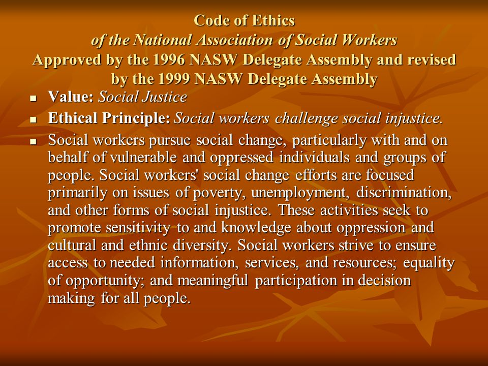 Code of Ethics of the National Association of Social Workers Approved by the 1996 NASW Delegate Assembly and revised by the 1999 NASW Delegate Assembly