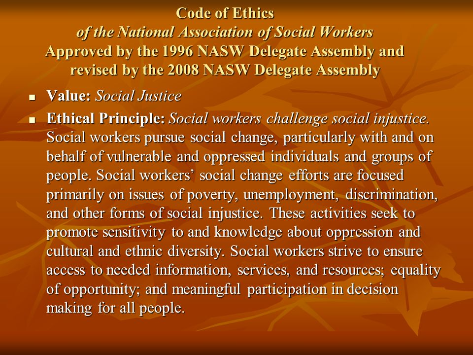 Code of Ethics of the National Association of Social Workers Approved by the 1996 NASW Delegate Assembly and revised by the 2008 NASW Delegate Assembly