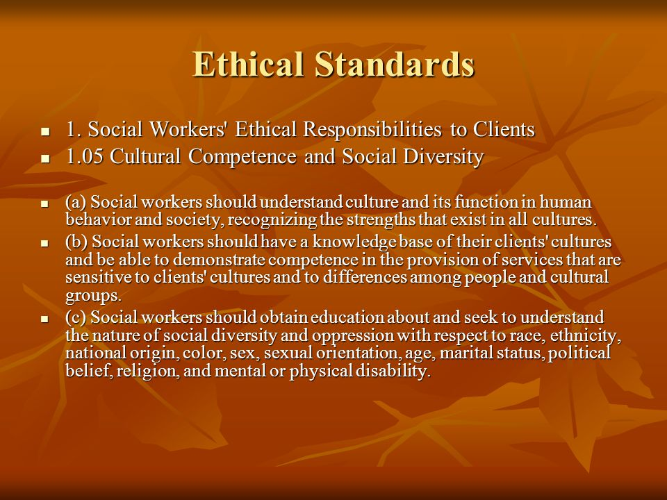 Ethical Standards 1. Social Workers Ethical Responsibilities to Clients Cultural Competence and Social Diversity.