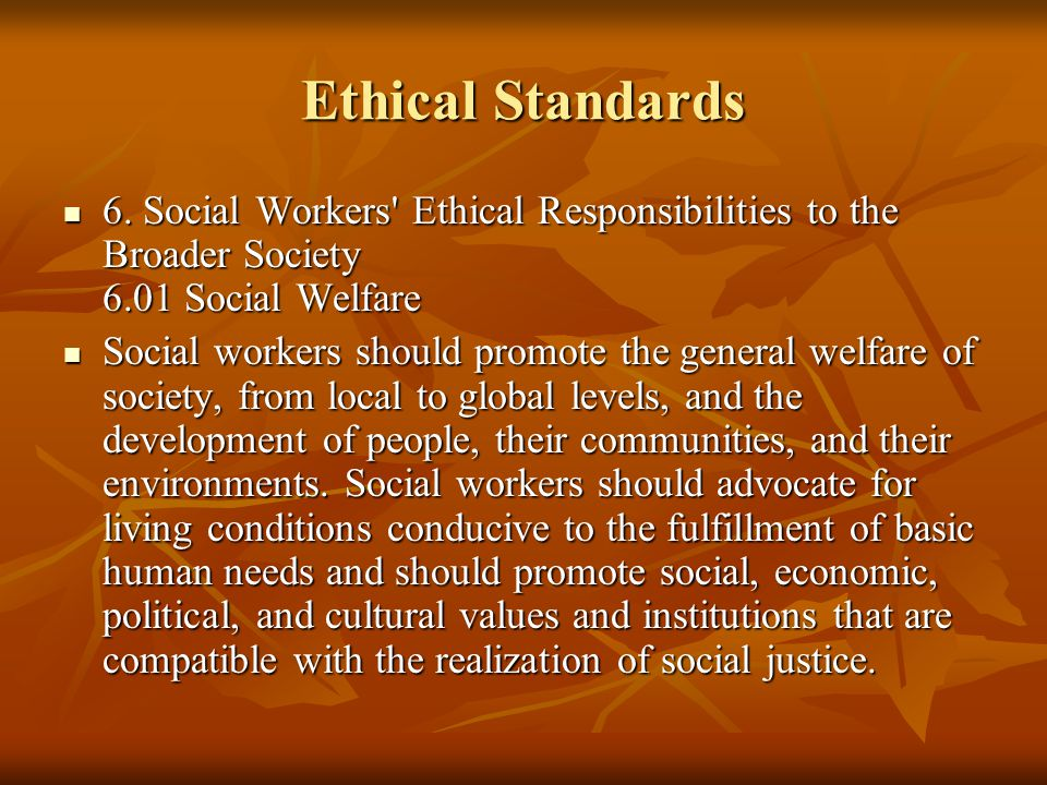 Ethical Standards 6. Social Workers Ethical Responsibilities to the Broader Society 6.01 Social Welfare.