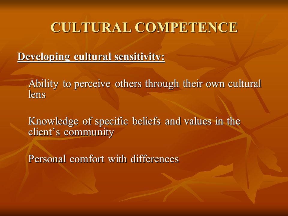 CULTURAL COMPETENCE Developing cultural sensitivity: