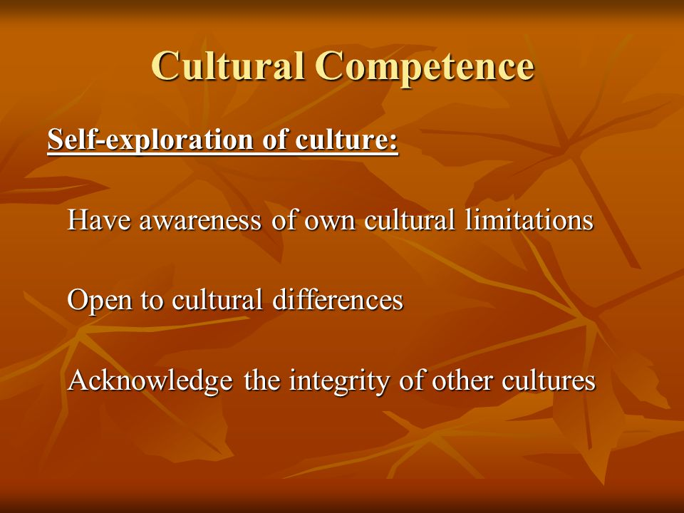 Cultural Competence Have awareness of own cultural limitations
