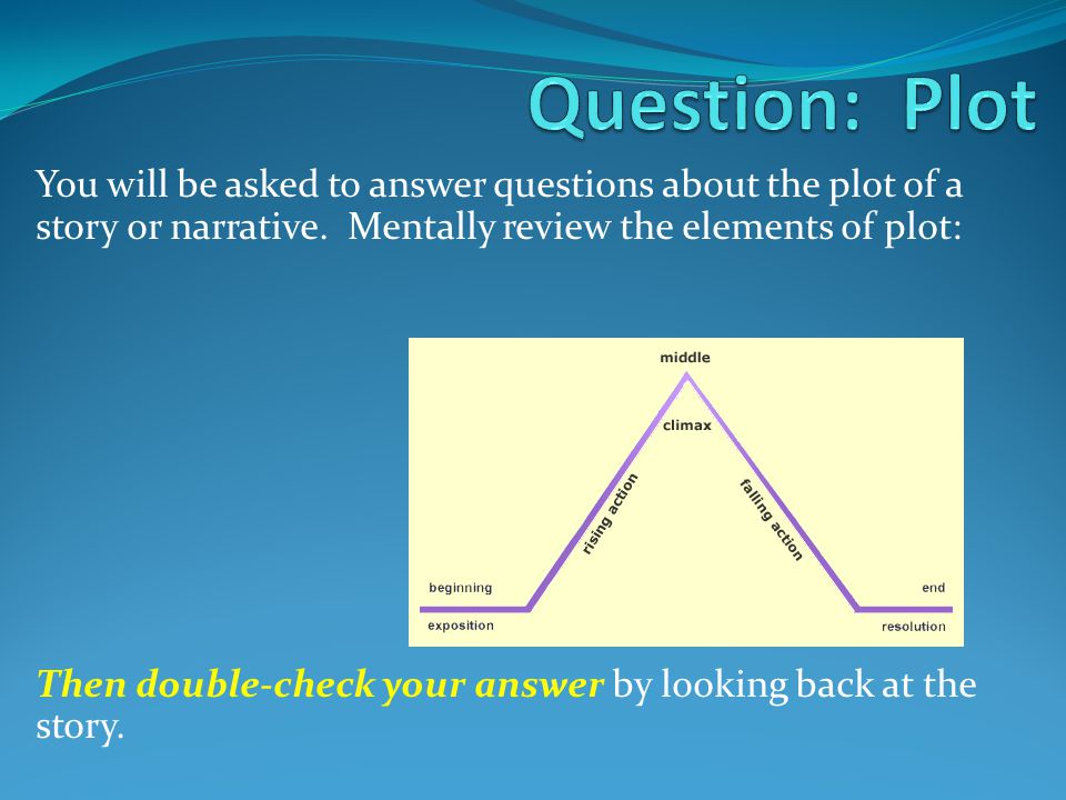 Question: Plot You will be asked to answer questions about the plot of a story or narrative. Mentally review the elements of plot: