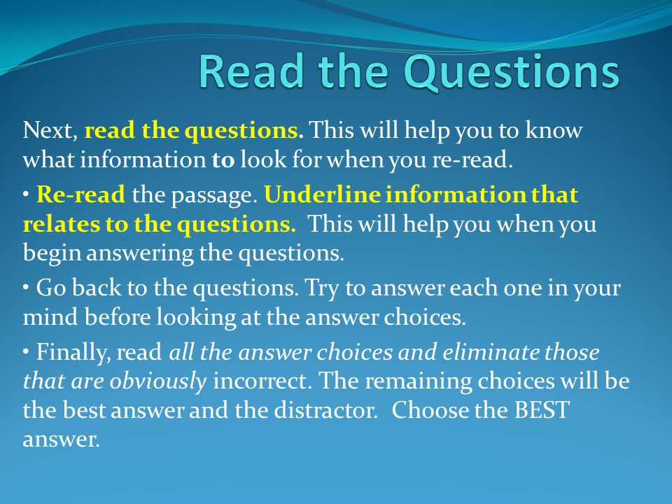 Read the Questions Next, read the questions. This will help you to know what information to look for when you re-read.