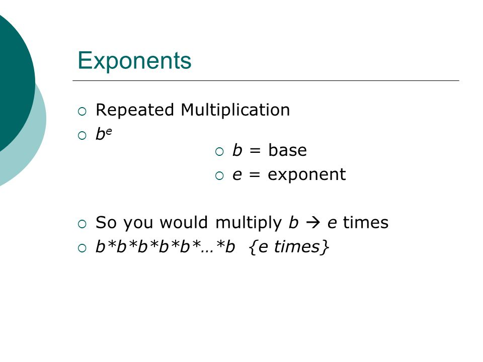 Exponents Repeated Multiplication be b = base e = exponent