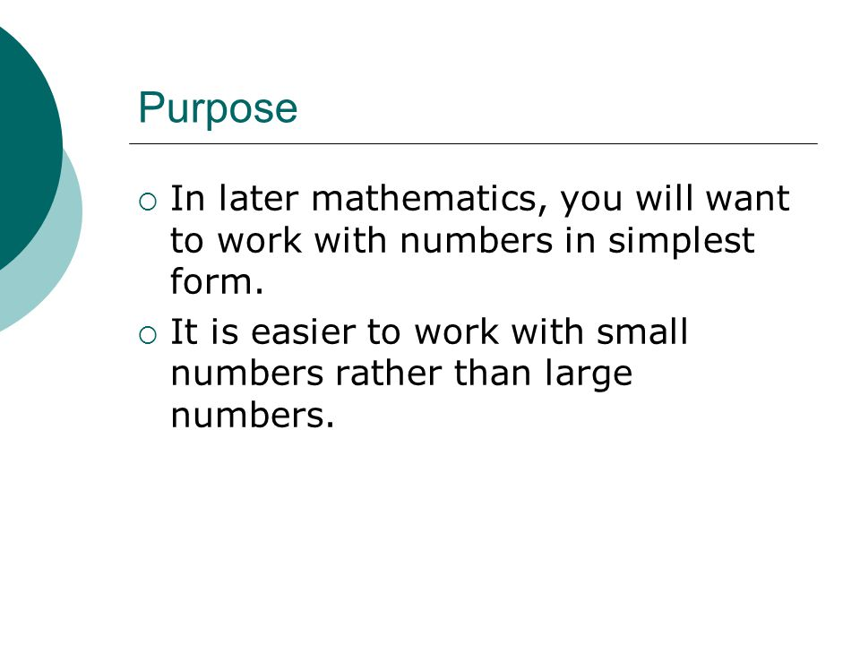 Purpose In later mathematics, you will want to work with numbers in simplest form.