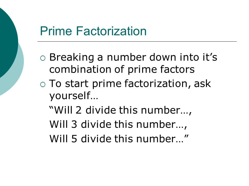 Prime Factorization Breaking a number down into it's combination of prime factors. To start prime factorization, ask yourself…