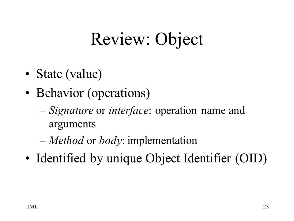 Review: Object State (value) Behavior (operations)