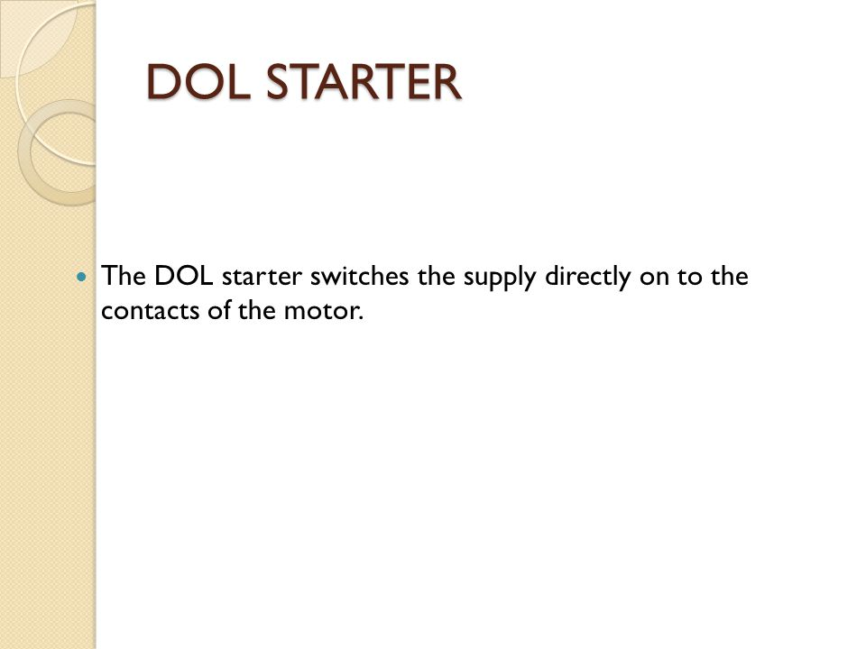 DOL STARTER The DOL starter switches the supply directly on to the contacts of the motor.
