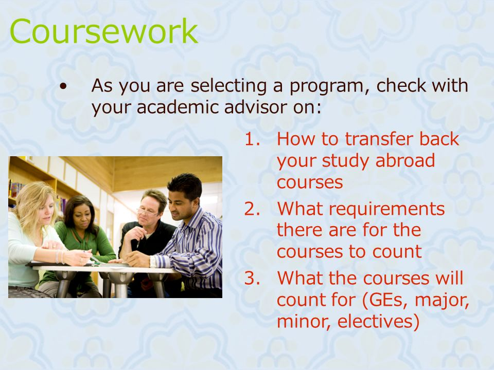 Coursework As you are selecting a program, check with your academic advisor on: How to transfer back your study abroad courses.