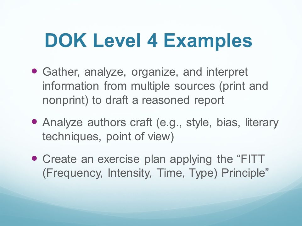 DOK Level 4 Examples Gather, analyze, organize, and interpret information from multiple sources (print and nonprint) to draft a reasoned report.