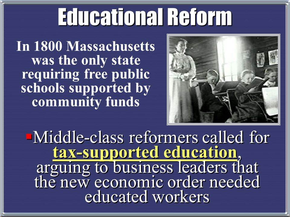 Educational Reform In 1800 Massachusetts was the only state requiring free public schools supported by community funds.