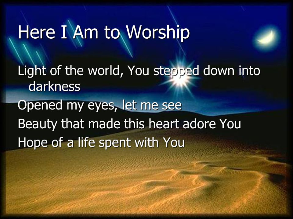 Here I Am to Worship Light of the world, You stepped down into darkness. Opened my eyes, let me see.