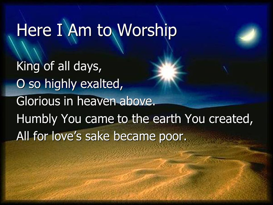 Here I Am to Worship King of all days, O so highly exalted,