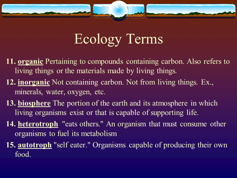 Ecology Terms 11. organic Pertaining to compounds containing carbon. Also refers to living things or the materials made by living things.
