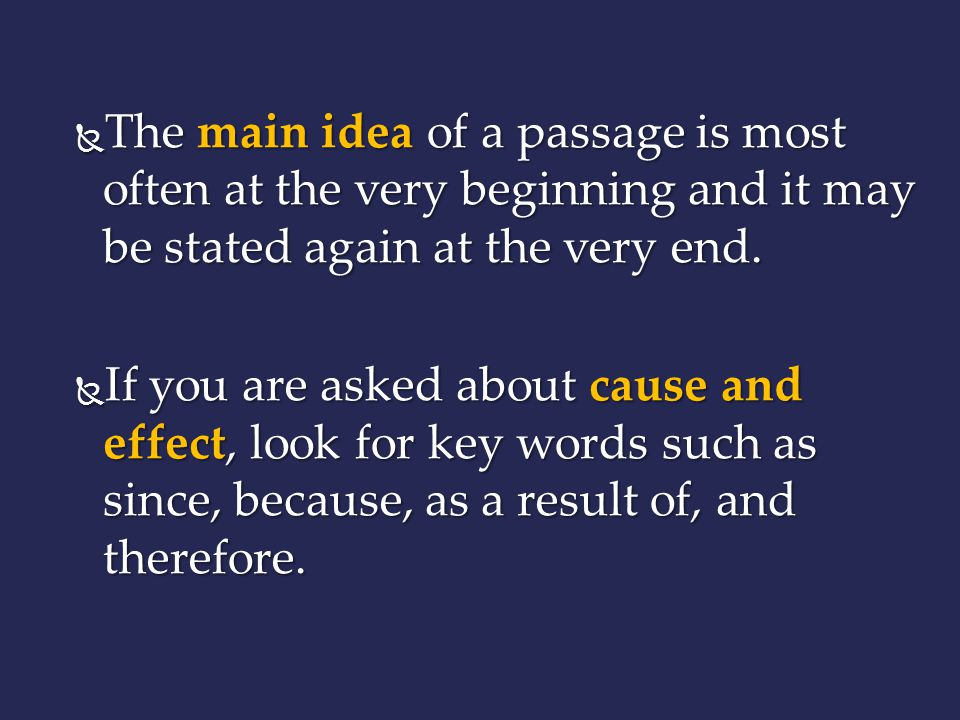 The main idea of a passage is most often at the very beginning and it may be stated again at the very end.
