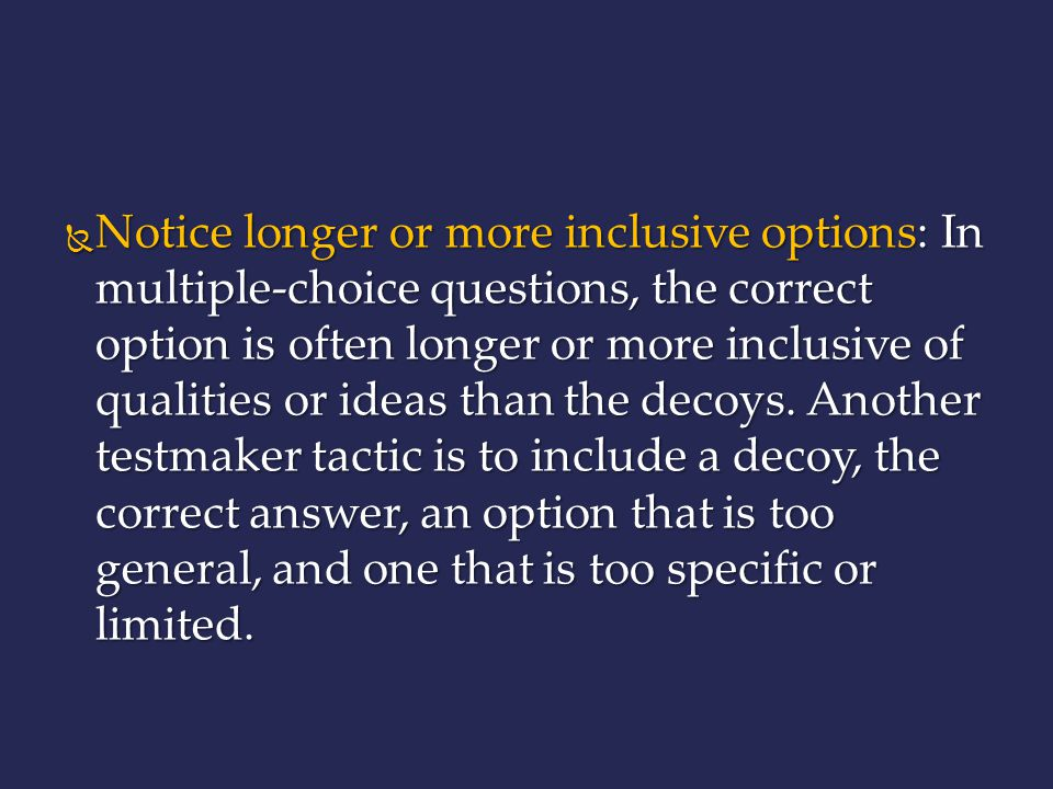 Notice longer or more inclusive options: In multiple-choice questions, the correct option is often longer or more inclusive of qualities or ideas than the decoys.