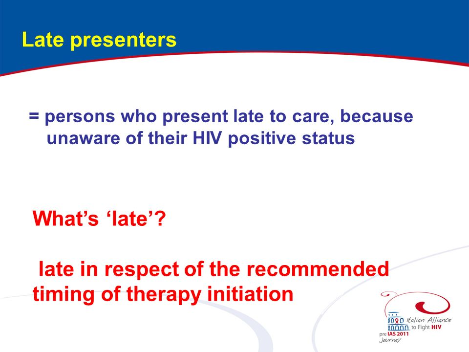 Late presenters = persons who present late to care, because unaware of their HIV positive status.