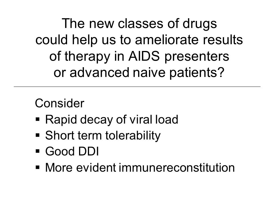 The new classes of drugs could help us to ameliorate results of therapy in AIDS presenters or advanced naive patients