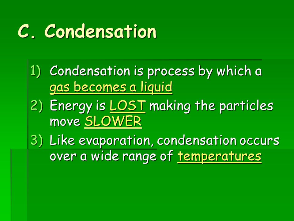 C. Condensation Condensation is process by which a gas becomes a liquid. Energy is LOST making the particles move SLOWER.