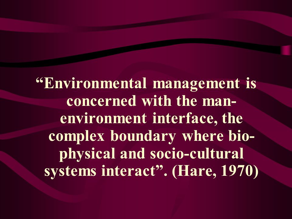 Environmental management is concerned with the man-environment interface, the complex boundary where bio-physical and socio-cultural systems interact .