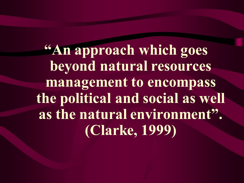 An approach which goes beyond natural resources management to encompass the political and social as well as the natural environment .