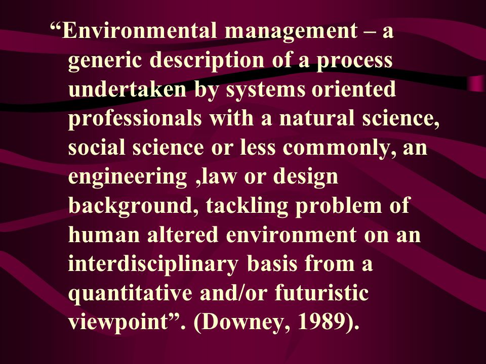 Environmental management – a generic description of a process undertaken by systems oriented professionals with a natural science, social science or less commonly, an engineering ,law or design background, tackling problem of human altered environment on an interdisciplinary basis from a quantitative and/or futuristic viewpoint .