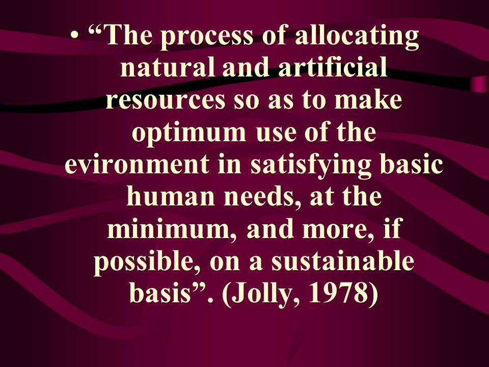 The process of allocating natural and artificial resources so as to make optimum use of the evironment in satisfying basic human needs, at the minimum, and more, if possible, on a sustainable basis .