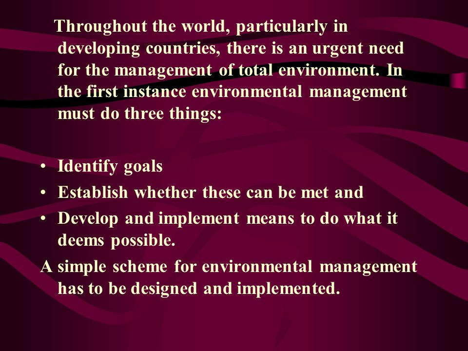 Throughout the world, particularly in developing countries, there is an urgent need for the management of total environment. In the first instance environmental management must do three things: