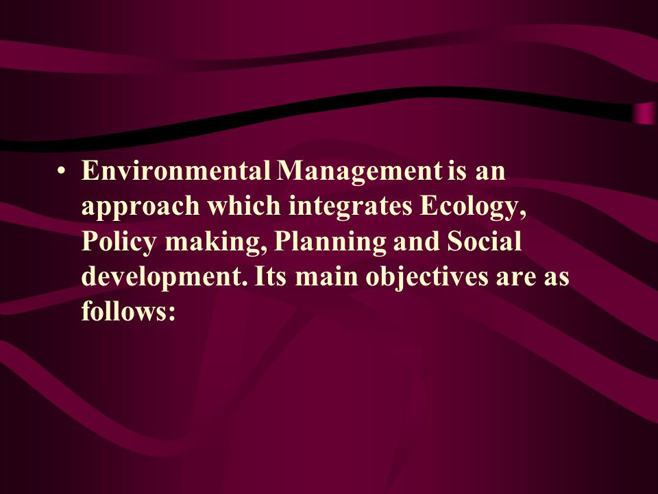Environmental Management is an approach which integrates Ecology, Policy making, Planning and Social development.