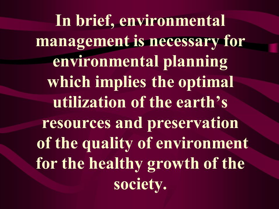 In brief, environmental management is necessary for environmental planning which implies the optimal utilization of the earth's resources and preservation of the quality of environment for the healthy growth of the society.