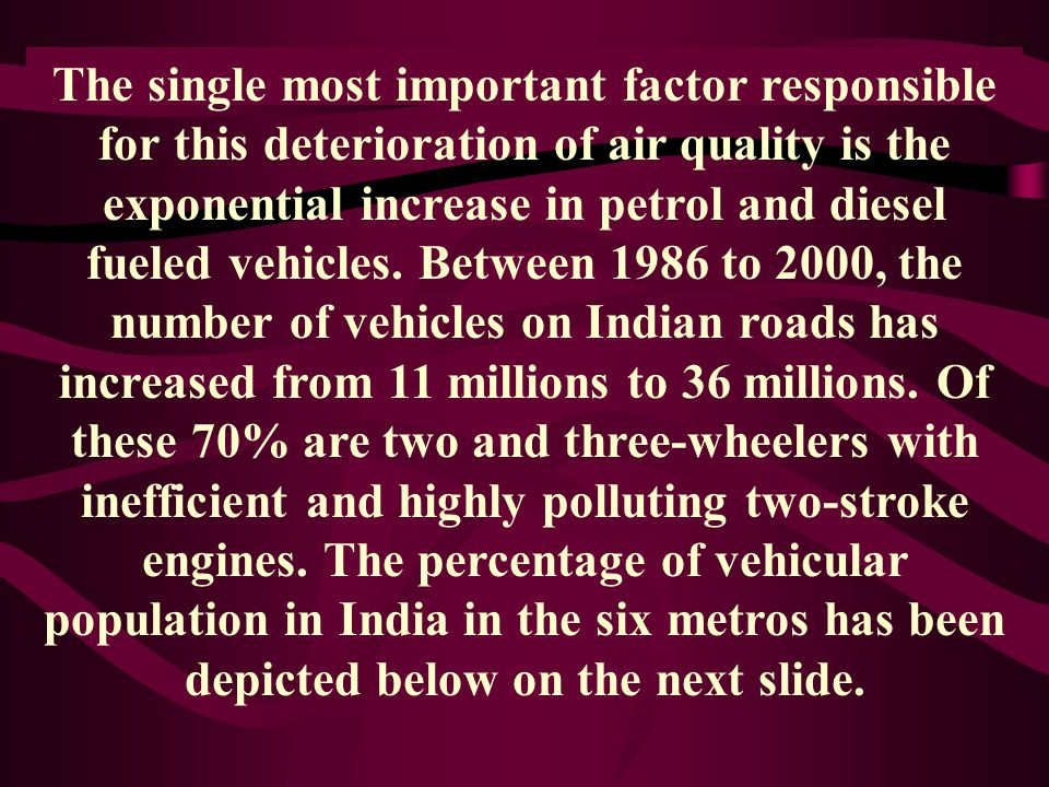 The single most important factor responsible for this deterioration of air quality is the exponential increase in petrol and diesel fueled vehicles.