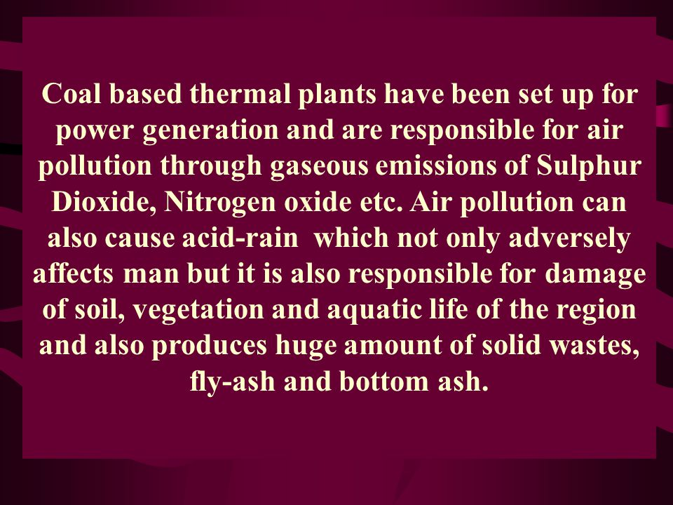 Coal based thermal plants have been set up for power generation and are responsible for air pollution through gaseous emissions of Sulphur Dioxide, Nitrogen oxide etc.
