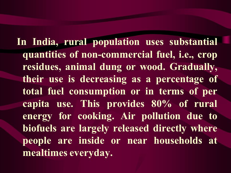 In India, rural population uses substantial quantities of non-commercial fuel, i.e., crop residues, animal dung or wood.