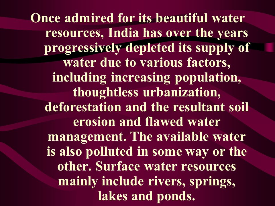 Once admired for its beautiful water resources, India has over the years progressively depleted its supply of water due to various factors, including increasing population, thoughtless urbanization, deforestation and the resultant soil erosion and flawed water management.