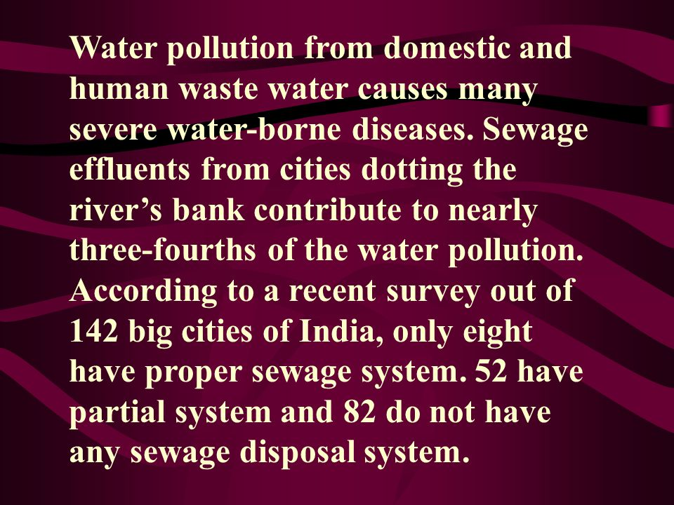 Water pollution from domestic and human waste water causes many severe water-borne diseases.