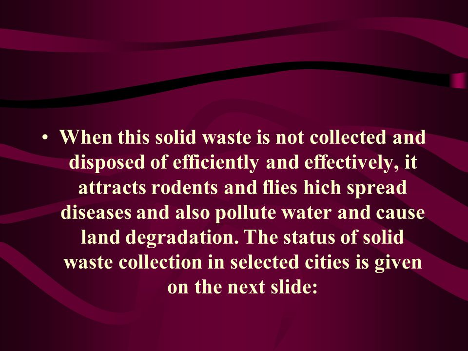 When this solid waste is not collected and disposed of efficiently and effectively, it attracts rodents and flies hich spread diseases and also pollute water and cause land degradation.