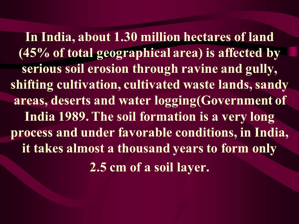 In India, about 1.30 million hectares of land (45% of total geographical area) is affected by serious soil erosion through ravine and gully, shifting cultivation, cultivated waste lands, sandy areas, deserts and water logging(Government of India 1989. The soil formation is a very long process and under favorable conditions, in India, it takes almost a thousand years to form only