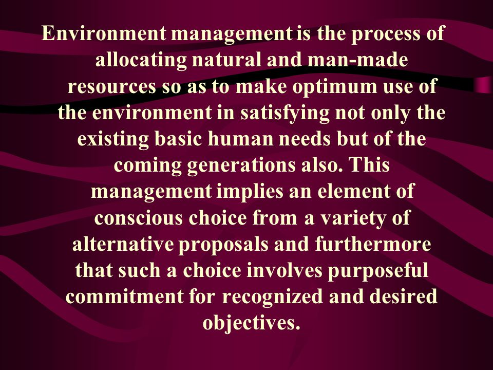 Environment management is the process of allocating natural and man-made resources so as to make optimum use of the environment in satisfying not only the existing basic human needs but of the coming generations also.