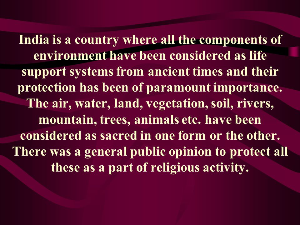 India is a country where all the components of environment have been considered as life support systems from ancient times and their protection has been of paramount importance.
