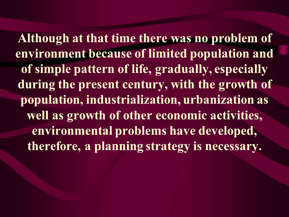Although at that time there was no problem of environment because of limited population and of simple pattern of life, gradually, especially during the present century, with the growth of population, industrialization, urbanization as well as growth of other economic activities, environmental problems have developed, therefore, a planning strategy is necessary.