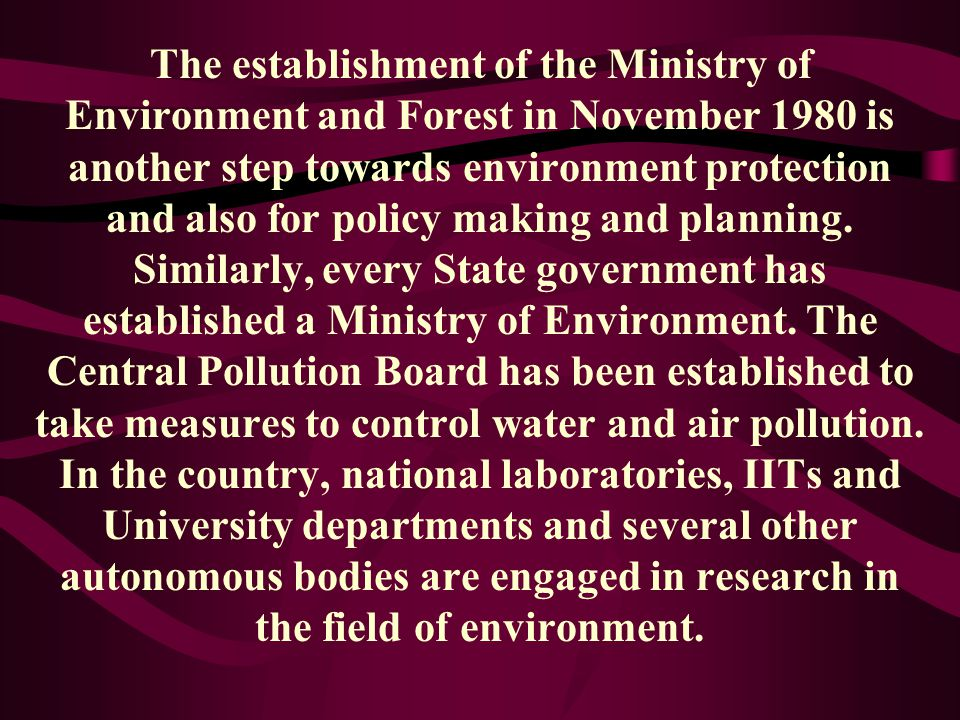 The establishment of the Ministry of Environment and Forest in November 1980 is another step towards environment protection and also for policy making and planning.