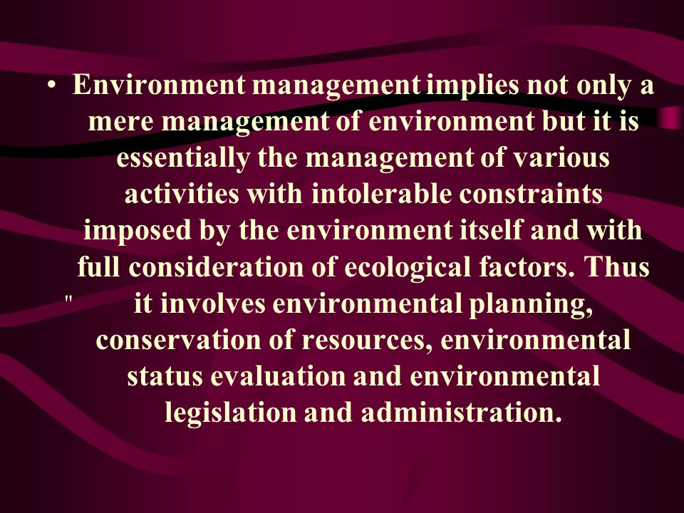 Environment management implies not only a mere management of environment but it is essentially the management of various activities with intolerable constraints imposed by the environment itself and with full consideration of ecological factors. Thus it involves environmental planning, conservation of resources, environmental status evaluation and environmental legislation and administration.
