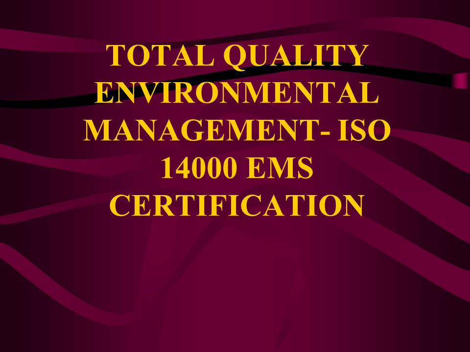 TOTAL QUALITY ENVIRONMENTAL MANAGEMENT- ISO 14000 EMS CERTIFICATION