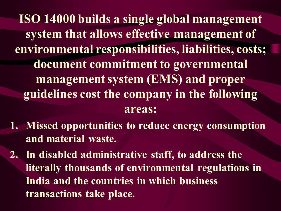 ISO 14000 builds a single global management system that allows effective management of environmental responsibilities, liabilities, costs; document commitment to governmental management system (EMS) and proper guidelines cost the company in the following areas: