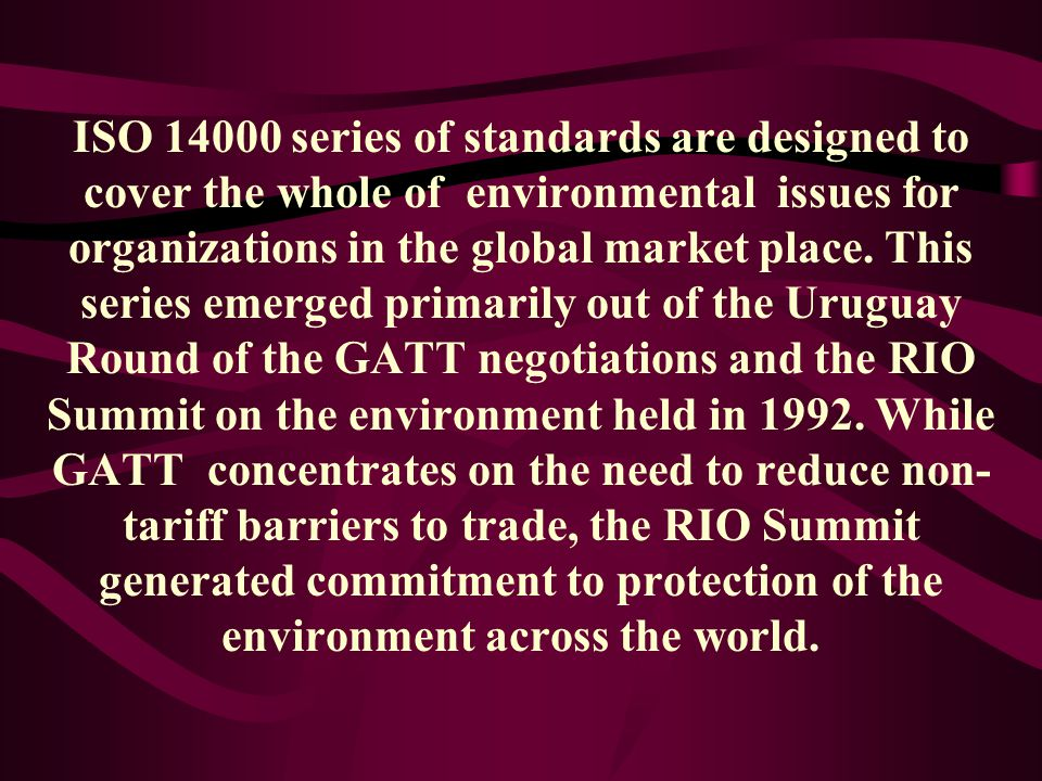 ISO 14000 series of standards are designed to cover the whole of environmental issues for organizations in the global market place.