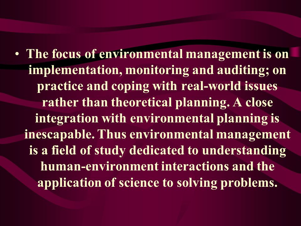 The focus of environmental management is on implementation, monitoring and auditing; on practice and coping with real-world issues rather than theoretical planning.