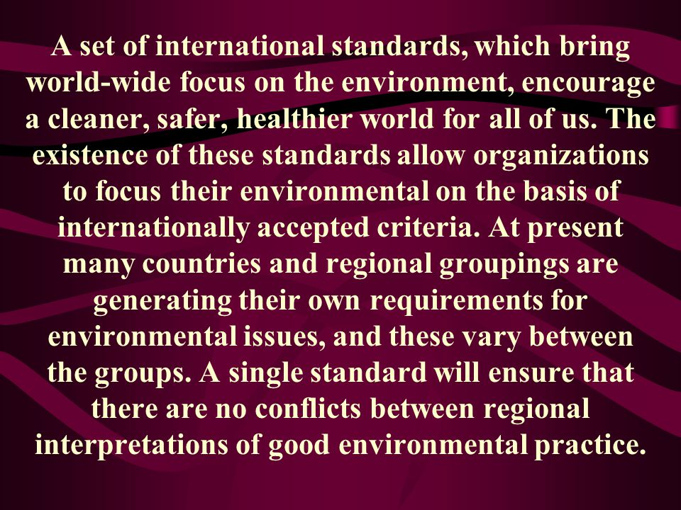 A set of international standards, which bring world-wide focus on the environment, encourage a cleaner, safer, healthier world for all of us.