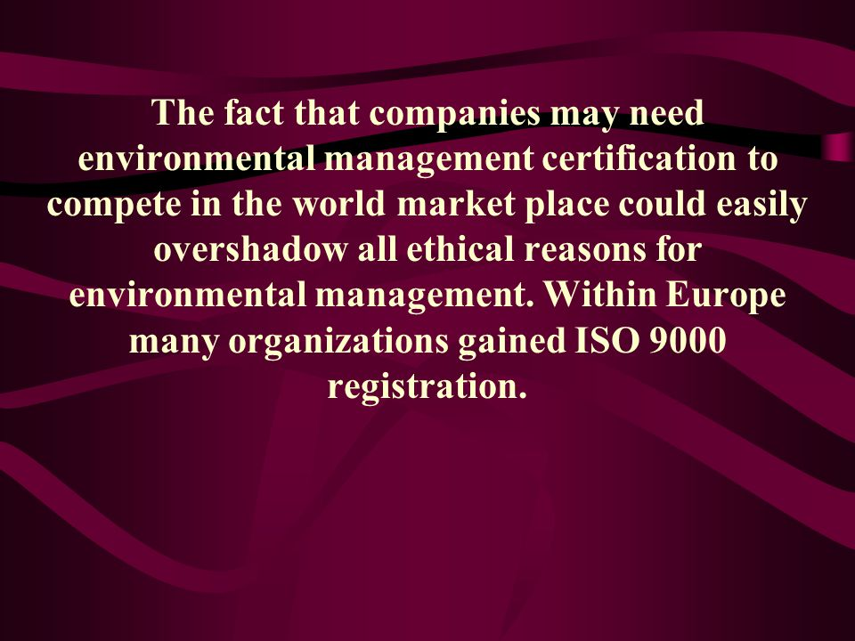 The fact that companies may need environmental management certification to compete in the world market place could easily overshadow all ethical reasons for environmental management.