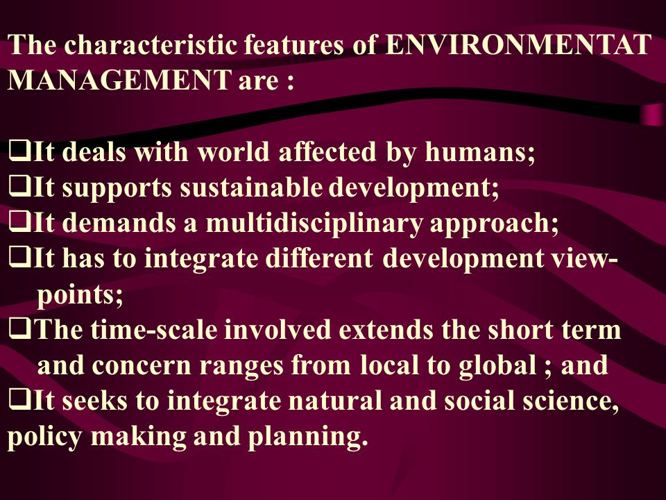 The characteristic features of ENVIRONMENTAT MANAGEMENT are :